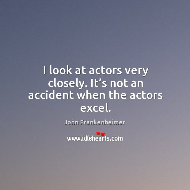 I look at actors very closely. It's not an accident when the actors excel. Image