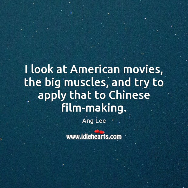 I look at American movies, the big muscles, and try to apply that to Chinese film-making. Image