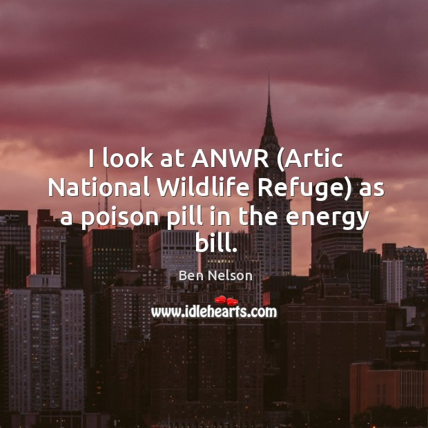 I look at anwr (artic national wildlife refuge) as a poison pill in the energy bill. Ben Nelson Picture Quote