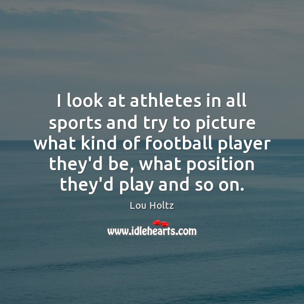 I look at athletes in all sports and try to picture what Lou Holtz Picture Quote