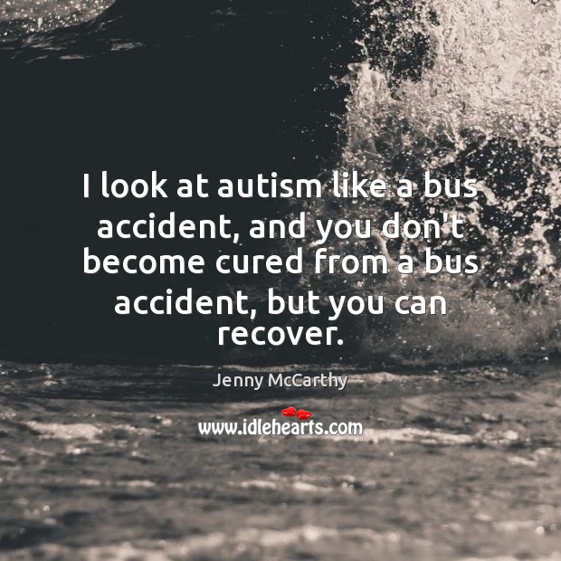 I look at autism like a bus accident, and you don't become Jenny McCarthy Picture Quote