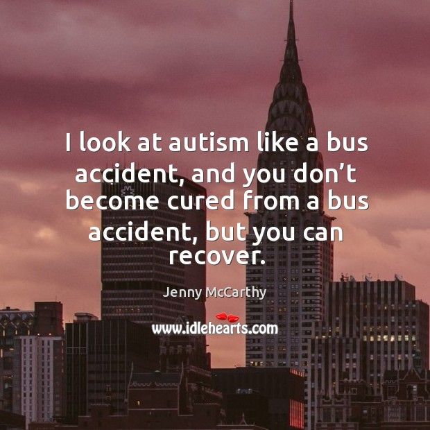 Image, I look at autism like a bus accident, and you don't become cured from a bus accident, but you can recover.