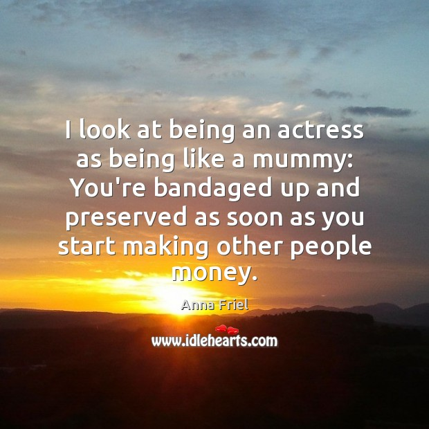I look at being an actress as being like a mummy: You're Anna Friel Picture Quote