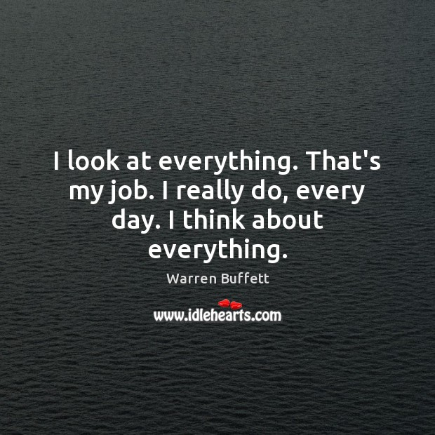 Image, I look at everything. That's my job. I really do, every day. I think about everything.
