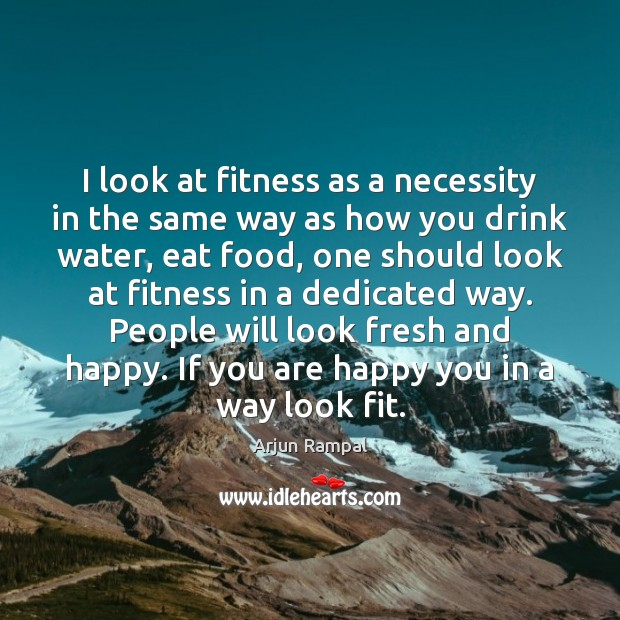 Image, I look at fitness as a necessity in the same way as