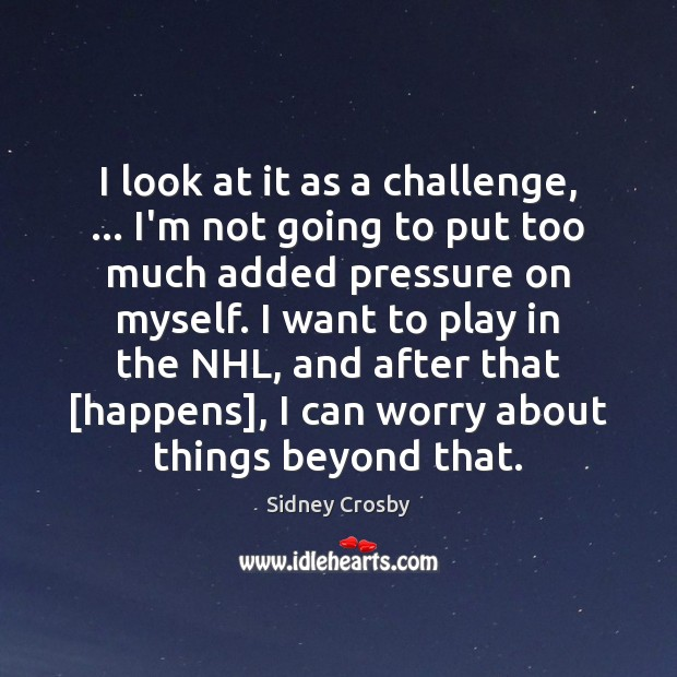 I look at it as a challenge, … I'm not going to put Sidney Crosby Picture Quote