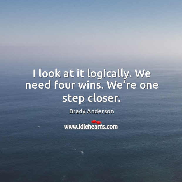 I look at it logically. We need four wins. We're one step closer. Image
