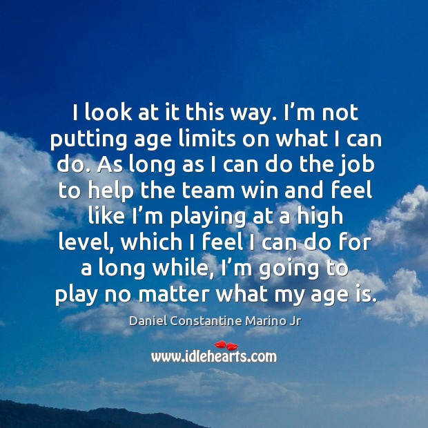 I look at it this way. I'm not putting age limits on what I can do. Image