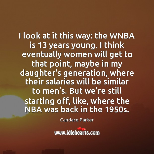 Image, I look at it this way: the WNBA is 13 years young. I