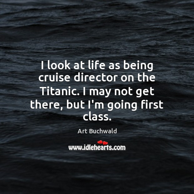 Image, I look at life as being cruise director on the Titanic. I