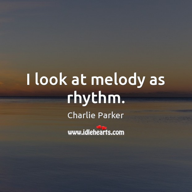 I look at melody as rhythm. Charlie Parker Picture Quote