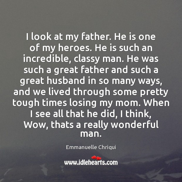 I look at my father. He is one of my heroes. He Image
