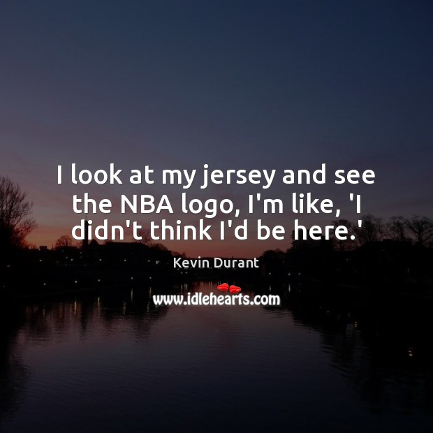 Image, I look at my jersey and see the NBA logo, I'm like, 'I didn't think I'd be here.'