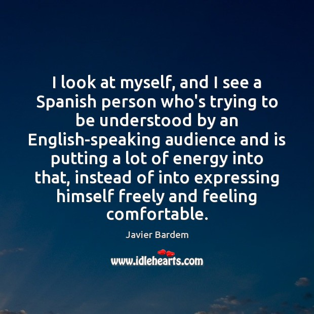 I look at myself, and I see a Spanish person who's trying Javier Bardem Picture Quote