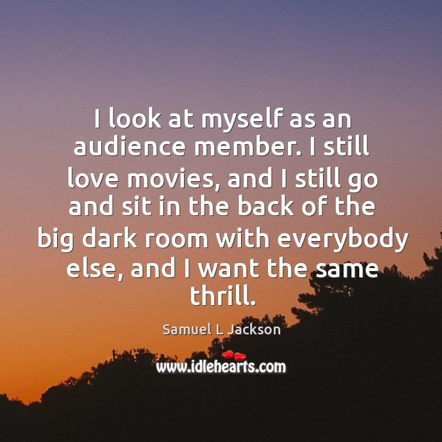 I look at myself as an audience member. I still love movies Image