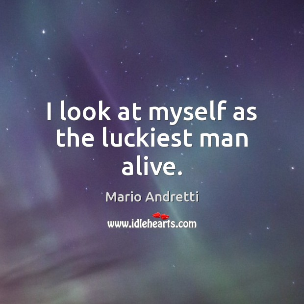 I look at myself as the luckiest man alive. Mario Andretti Picture Quote