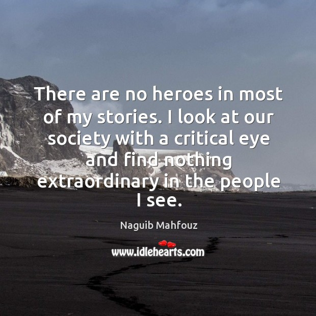 I look at our society with a critical eye and find nothing extraordinary in the people I see. Naguib Mahfouz Picture Quote