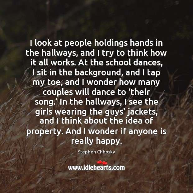 I look at people holdings hands in the hallways, and I try Stephen Chbosky Picture Quote