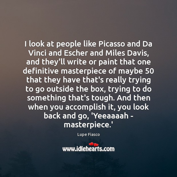 I look at people like Picasso and Da Vinci and Escher and Image
