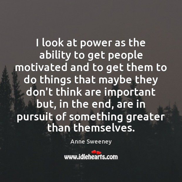 Image, I look at power as the ability to get people motivated and