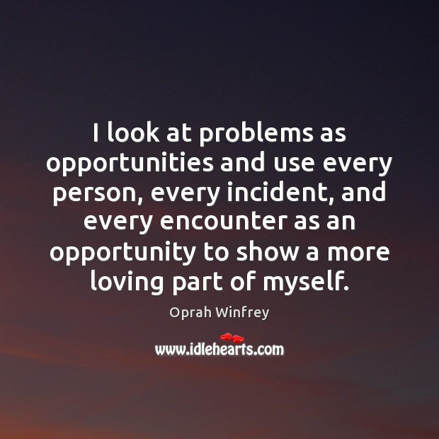 I look at problems as opportunities and use every person, every incident, Oprah Winfrey Picture Quote