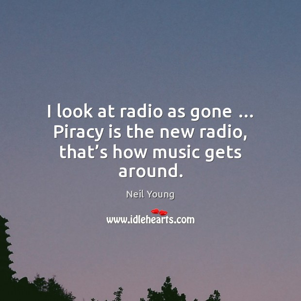 Image, I look at radio as gone … Piracy is the new radio, that's how music gets around.
