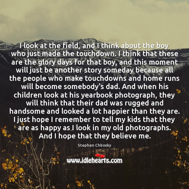 I look at the field, and I think about the boy who Stephen Chbosky Picture Quote