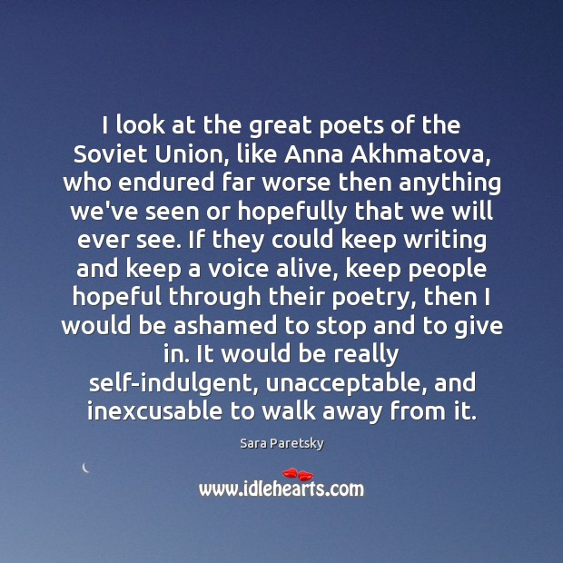 I look at the great poets of the Soviet Union, like Anna Image