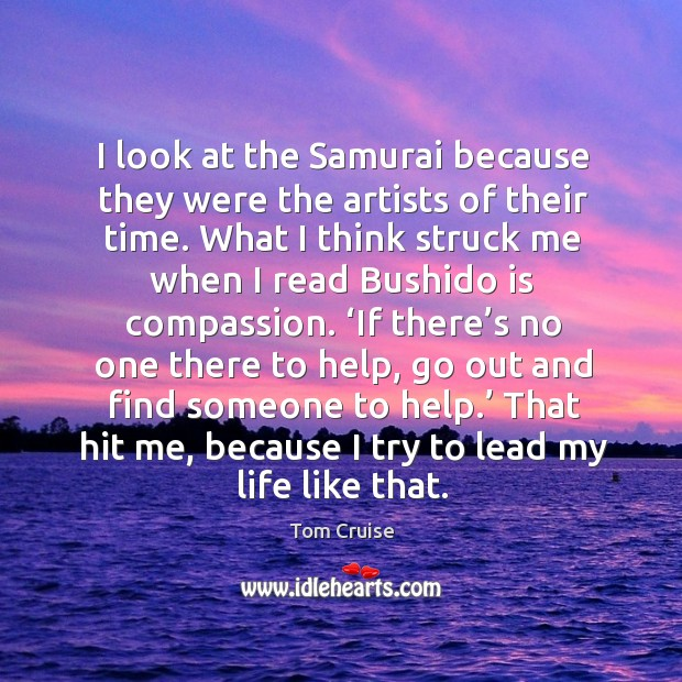 Image, I look at the samurai because they were the artists of their time. What I think struck me when I read bushido is compassion.