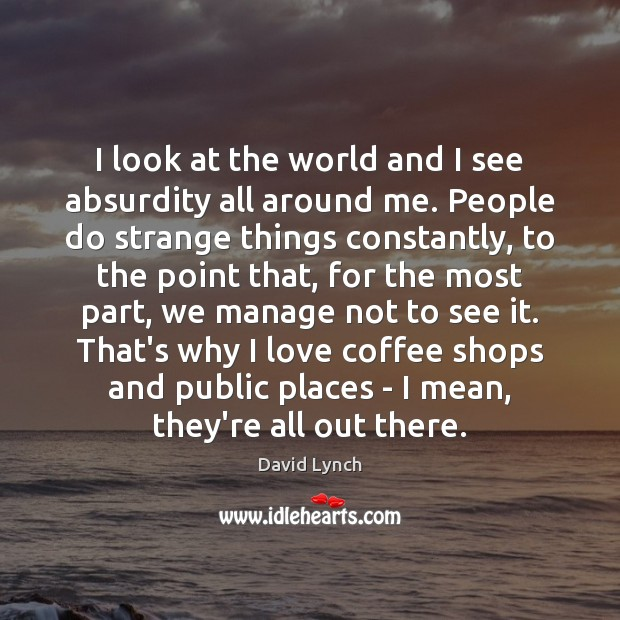 I look at the world and I see absurdity all around me. Coffee Quotes Image