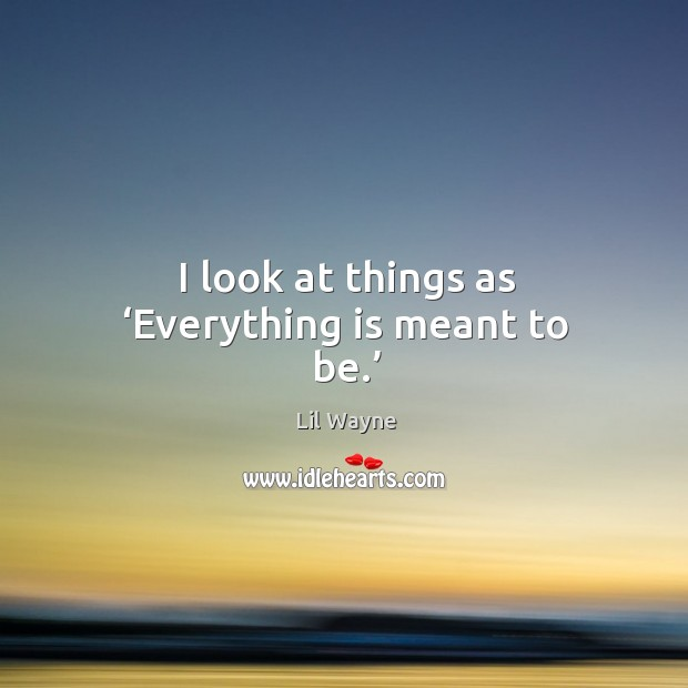 Image, I look at things as 'everything is meant to be.'