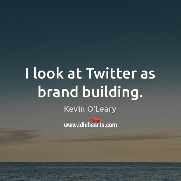I look at Twitter as brand building. Image