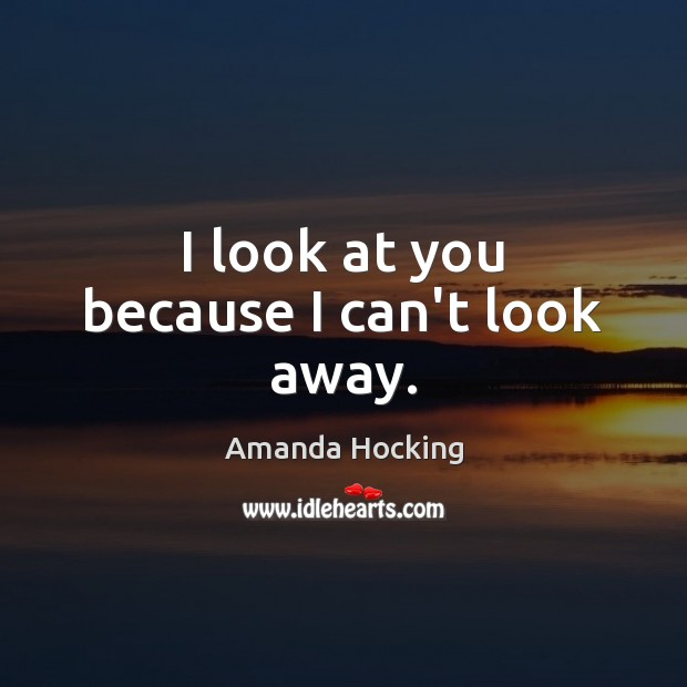 I look at you because I can't look away. Amanda Hocking Picture Quote