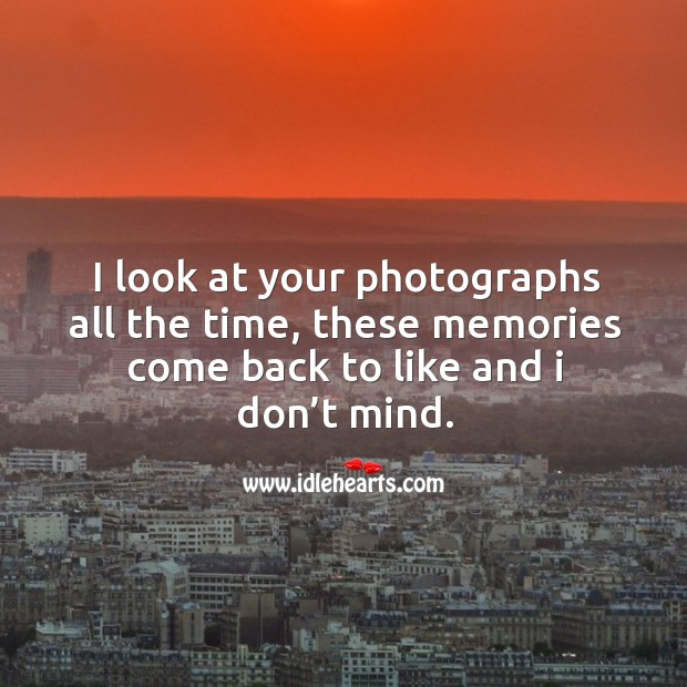 I look at your photographs all the time, these memories come back to like and I don't mind. Image