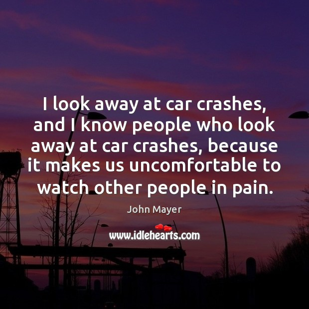 Image, I look away at car crashes, and I know people who look