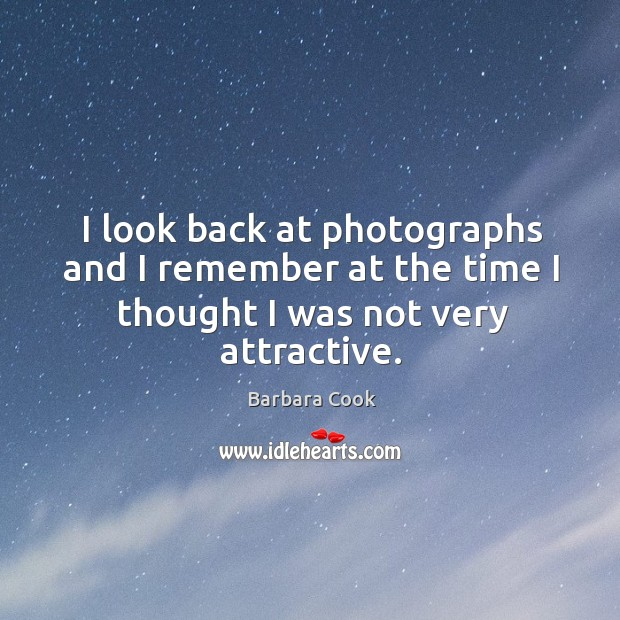 Image, I look back at photographs and I remember at the time I thought I was not very attractive.