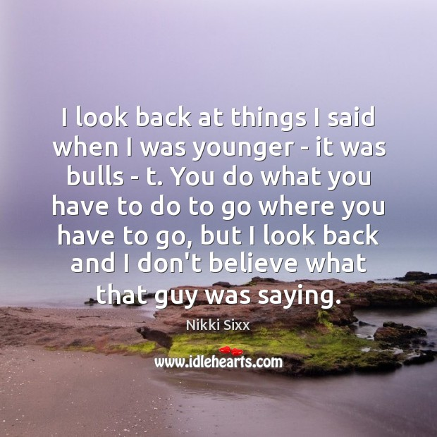 I look back at things I said when I was younger – Nikki Sixx Picture Quote