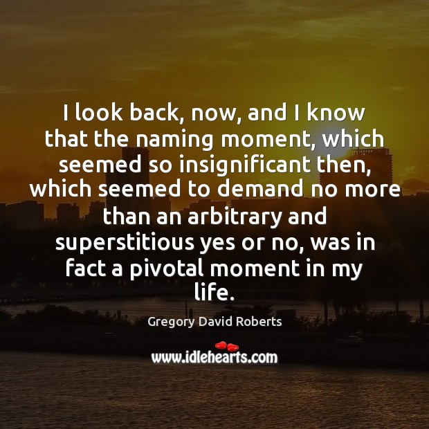 I look back, now, and I know that the naming moment, which Gregory David Roberts Picture Quote