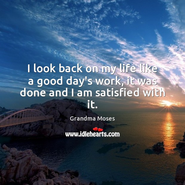 I look back on my life like a good day's work, it was done and I am satisfied with it. Grandma Moses Picture Quote