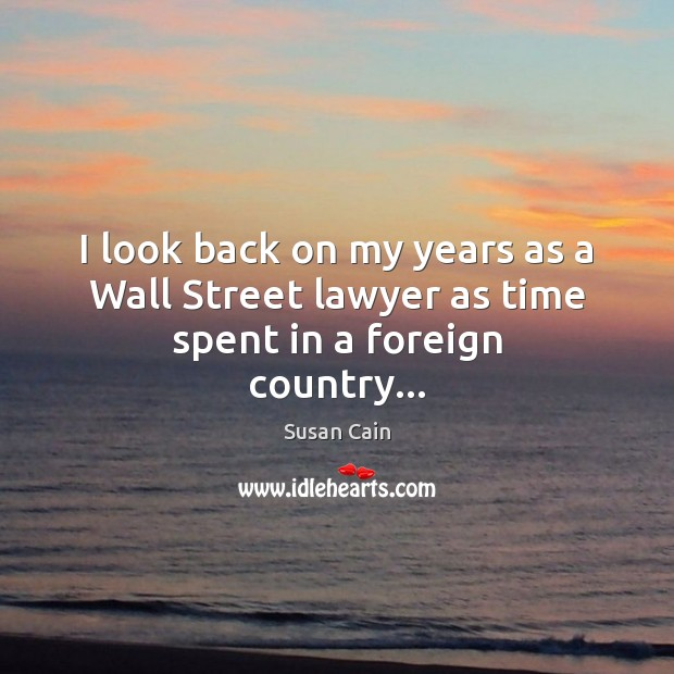 I look back on my years as a Wall Street lawyer as time spent in a foreign country… Susan Cain Picture Quote