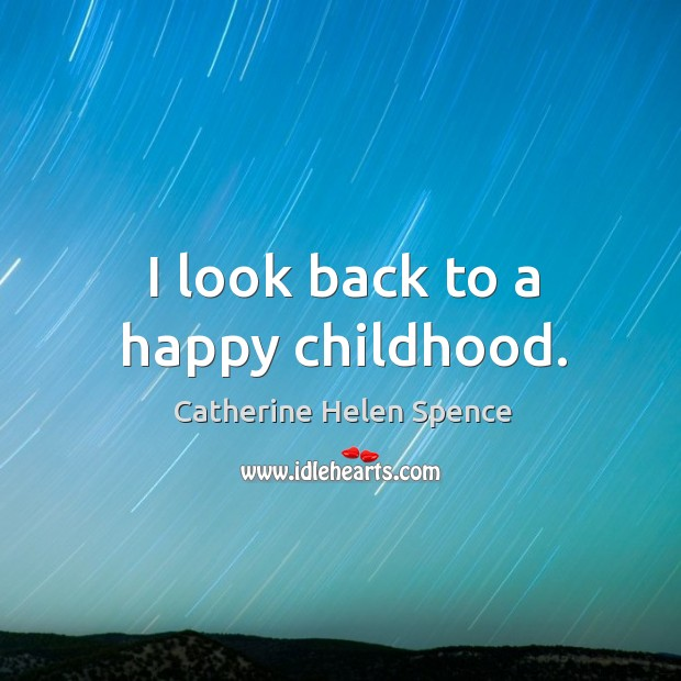 I look back to a happy childhood. Catherine Helen Spence Picture Quote