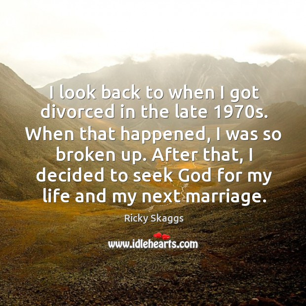I look back to when I got divorced in the late 1970s. When that happened, I was so broken up. Ricky Skaggs Picture Quote