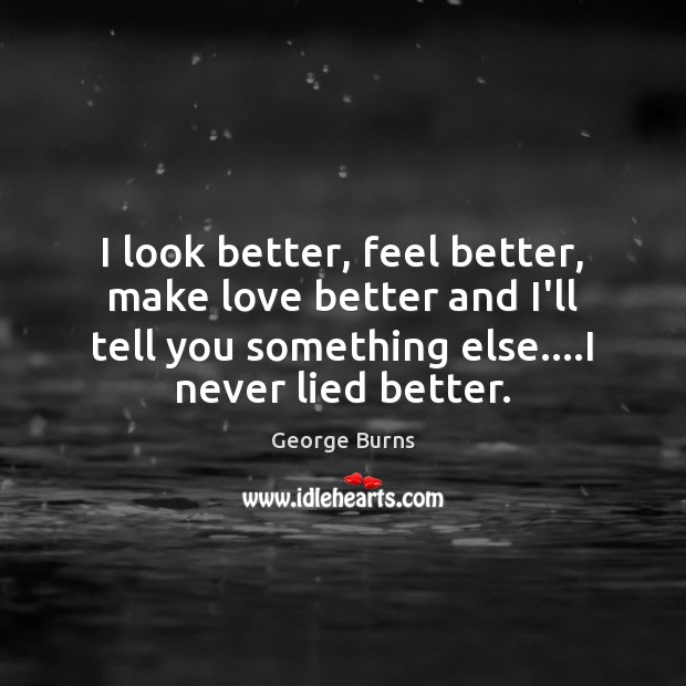 I look better, feel better, make love better and I'll tell you George Burns Picture Quote
