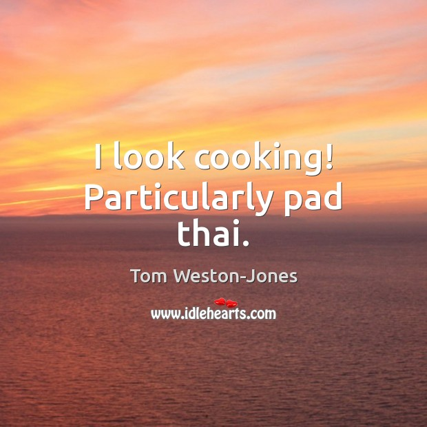 I look cooking! Particularly pad thai. Tom Weston-Jones Picture Quote