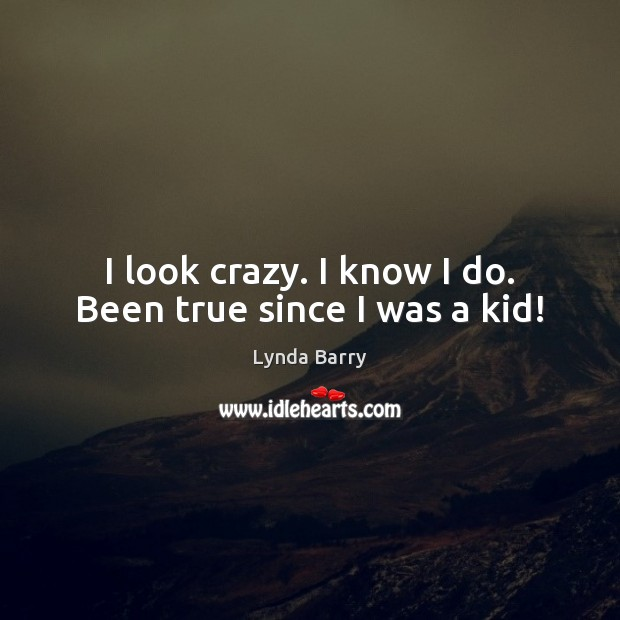 I look crazy. I know I do. Been true since I was a kid! Image