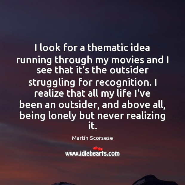 I look for a thematic idea running through my movies and I Martin Scorsese Picture Quote