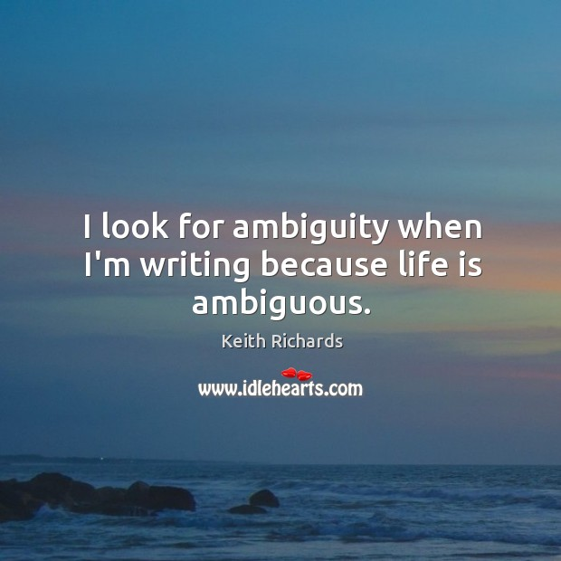 I look for ambiguity when I'm writing because life is ambiguous. Image