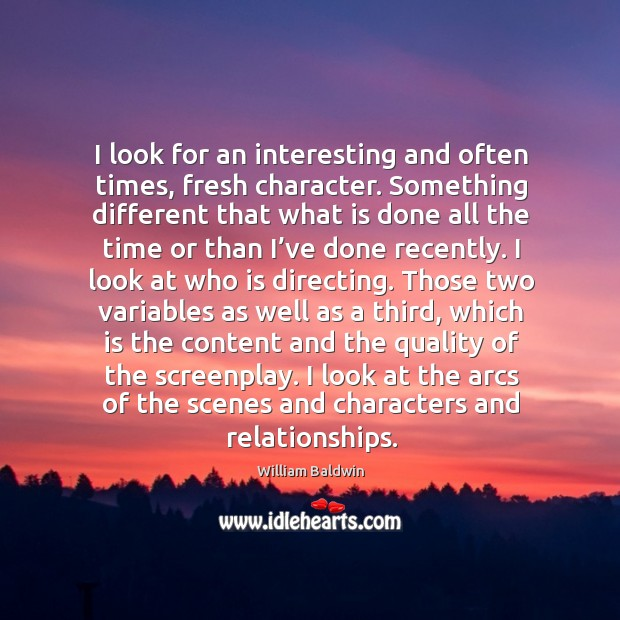 I look for an interesting and often times, fresh character. William Baldwin Picture Quote