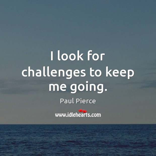 I look for challenges to keep me going. Image
