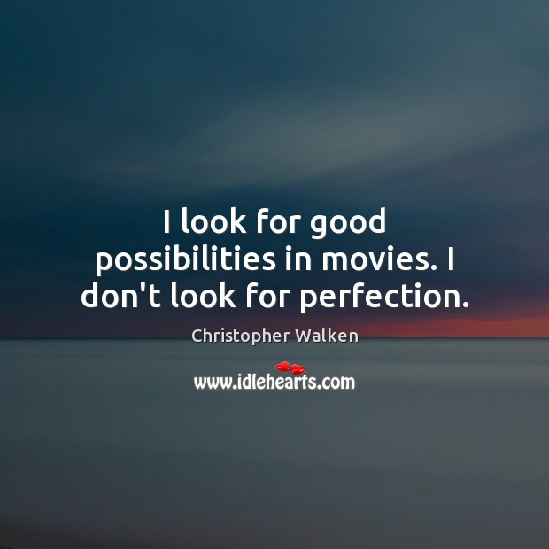 I look for good possibilities in movies. I don't look for perfection. Image